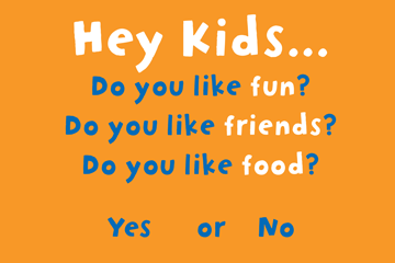 Hey kids... Do you like fun? Do you like friends? Do you like food? Yes or No